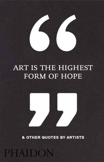 Art is the highest form of hope & other quotes by artists - Phaidon Editor