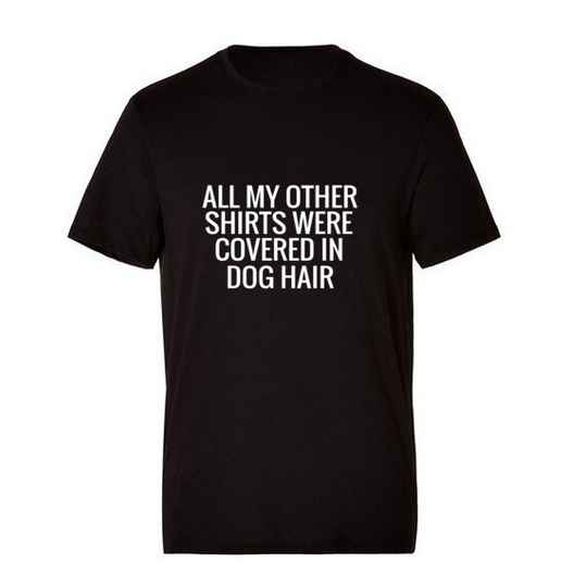 'All My Other Shirts Were Covered In Dog Hair' T-Shirt