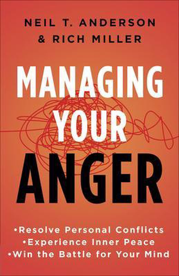 Managing Your Anger Resolve Personal Conflicts, Experience Inner Peace, and Win the Battle for Your Mind -Neil T. Anderson