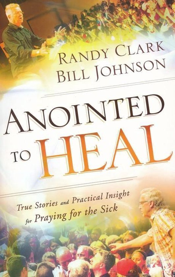 Anointed to Heal  - True Stories and Practical Insight for Praying for the Sick - Bill Johnson