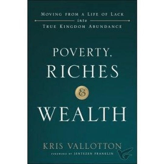 Poverty, Riches and Wealth  - Moving from a Life of Lack into True Kingdom Abundance- Kris Vallotton
