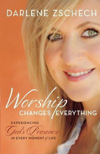 Worship Changes Everything Experiencing God's Presence in Every Moment of Life -Darlene Zschech