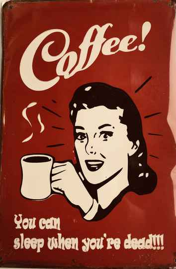 Coffee..you can sleep when you are dead..