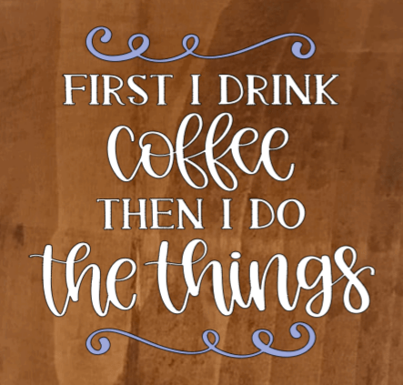 First I Drink The Coffee Then I Do The Things - 8 x 8
