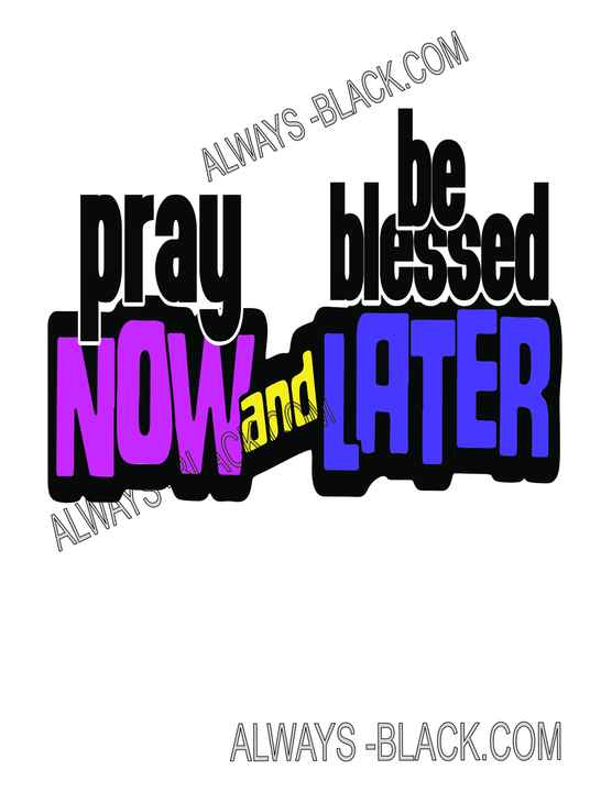 PRAY NOW AND BE BLESSED LATER